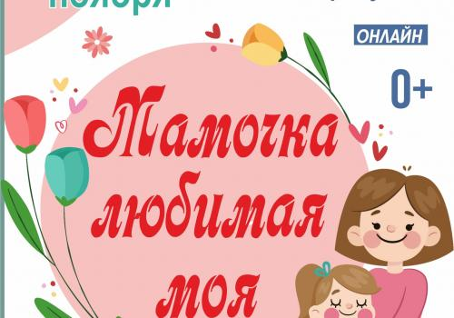 ФЕСТИВАЛЬ детских рисунков ко Дню Матери -  «МАМОЧКА ЛЮБИМАЯ МОЯ!»